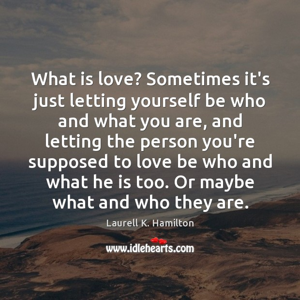 Image about What is love? Sometimes it's just letting yourself be who and what