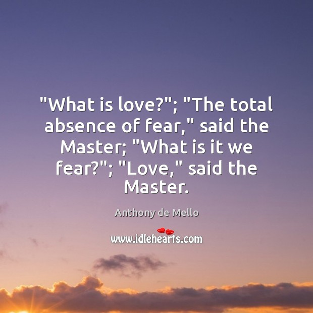 """""""What is love?""""; """"The total absence of fear,"""" said the Master; """"What Anthony de Mello Picture Quote"""