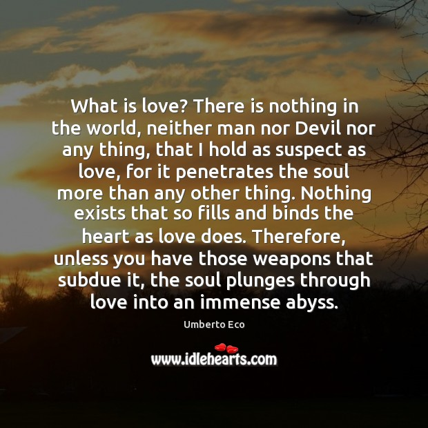 What is love? There is nothing in the world, neither man nor Umberto Eco Picture Quote