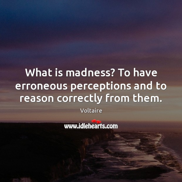 Image, What is madness? To have erroneous perceptions and to reason correctly from them.