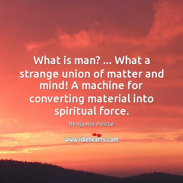 What is man? … What a strange union of matter and mind! A Image