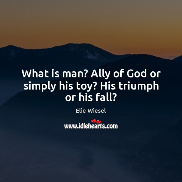 What is man? Ally of God or simply his toy? His triumph or his fall? Image