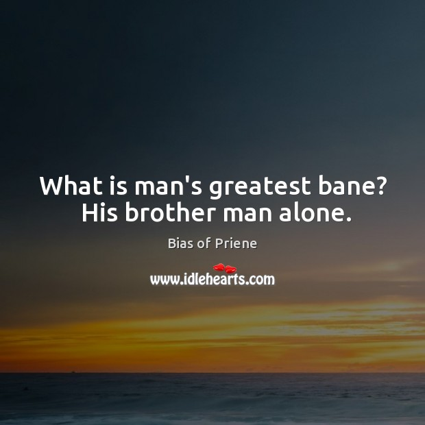 Image, What is man's greatest bane?  His brother man alone.