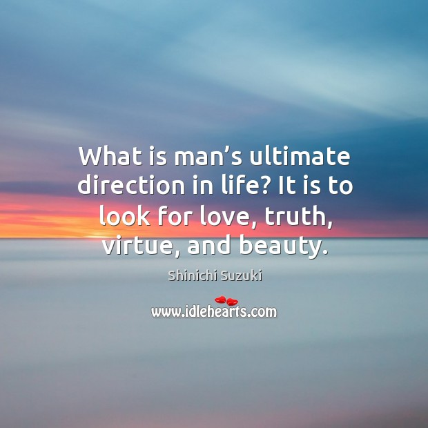 What is man's ultimate direction in life? it is to look for love, truth, virtue, and beauty. Shinichi Suzuki Picture Quote