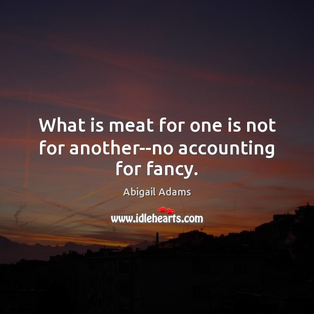 Image, What is meat for one is not for another–no accounting for fancy.