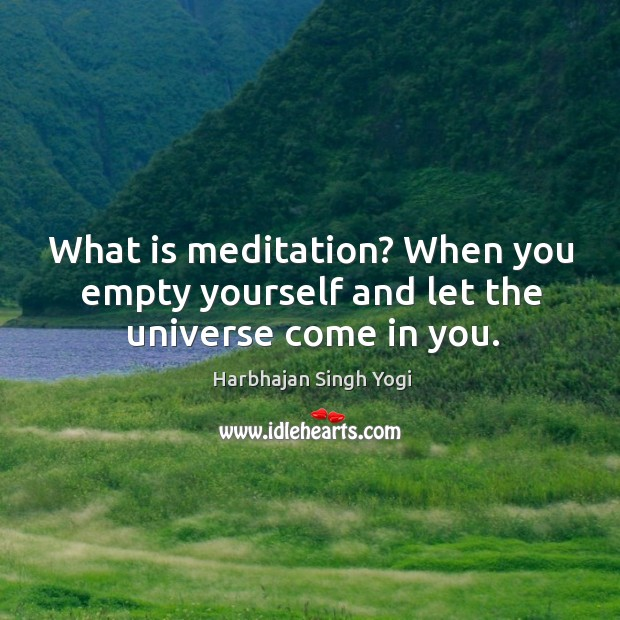 Image, What is meditation? When you empty yourself and let the universe come in you.