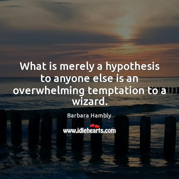 What is merely a hypothesis to anyone else is an overwhelming temptation to a wizard. Barbara Hambly Picture Quote