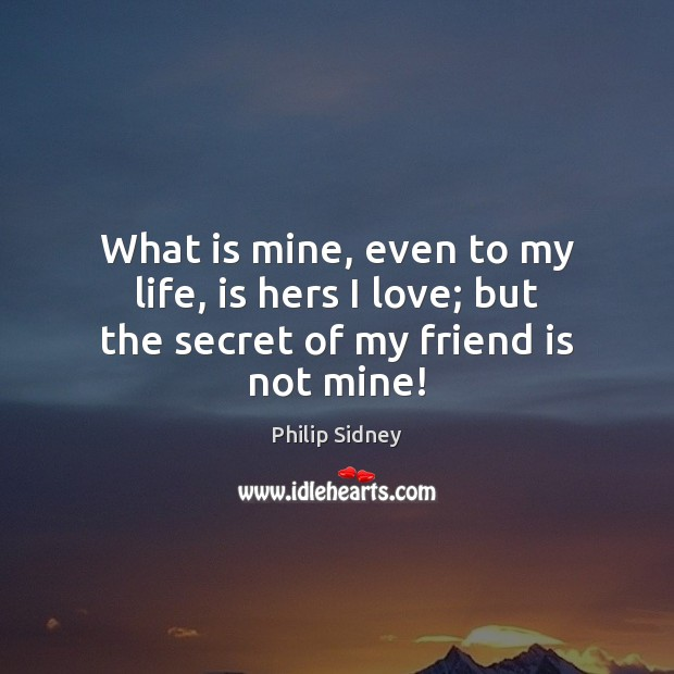 What is mine, even to my life, is hers I love; but the secret of my friend is not mine! Philip Sidney Picture Quote