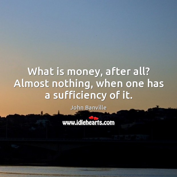 What is money, after all? Almost nothing, when one has a sufficiency of it. John Banville Picture Quote