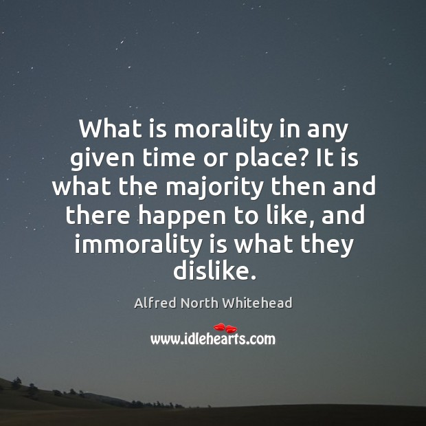 what is morality in any given time and place What is morality in any given time or place it is what the majority then and there happen to like, and immorality is what they dislike.