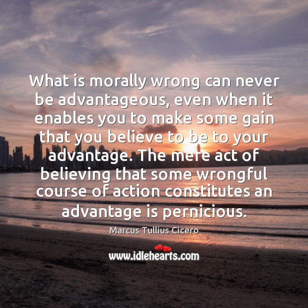 Image, Act, Action, Advantage, Believe, Believing, Constitutes, Course, Courses, Enables, Even, Gain, Gains, Make, Mere, Morally, Morally Wrong, Never, Pernicious, Some, Wrong, You, Your