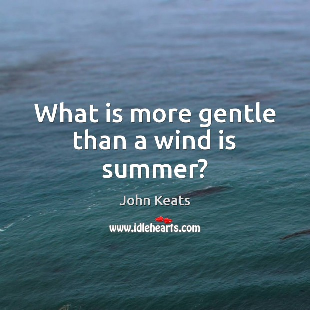 What is more gentle than a wind is summer? John Keats Picture Quote