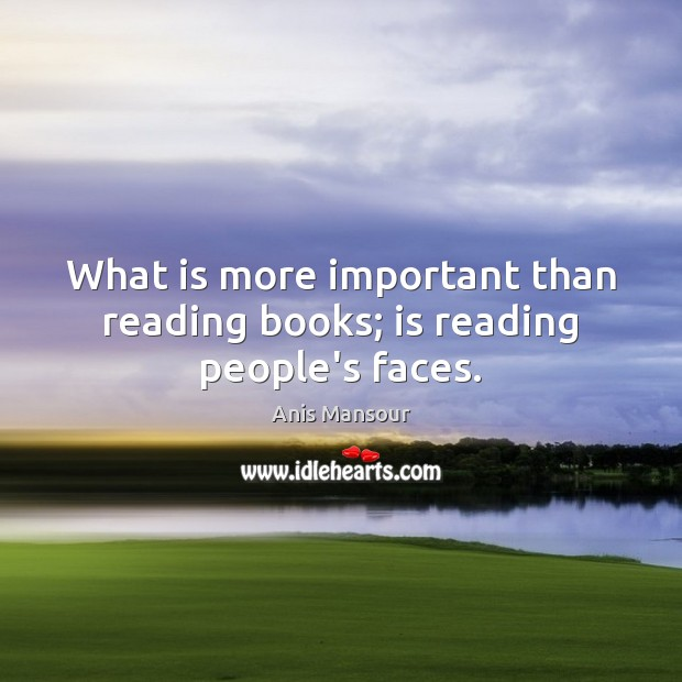Image, What is more important than reading books; is reading people's faces.