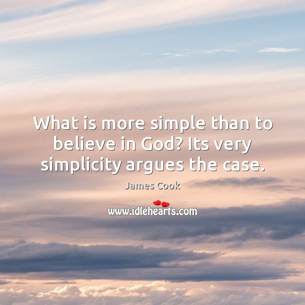 What is more simple than to believe in God? Its very simplicity argues the case. James Cook Picture Quote