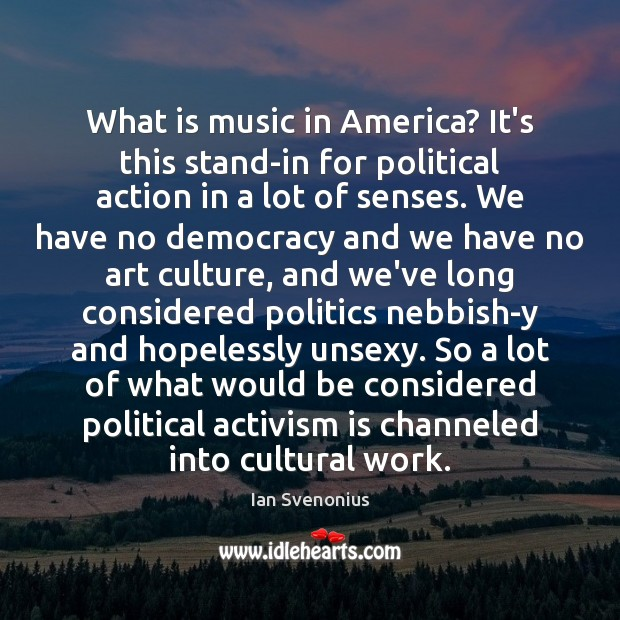 What is music in America? It's this stand-in for political action in Politics Quotes Image