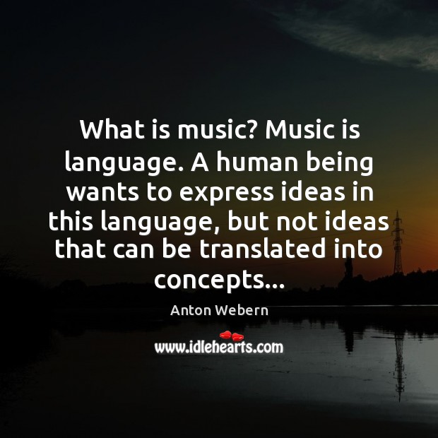 Image, What is music? Music is language. A human being wants to express