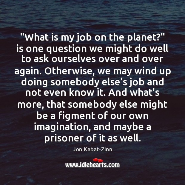 """""""What is my job on the planet?"""" is one question we might Jon Kabat-Zinn Picture Quote"""