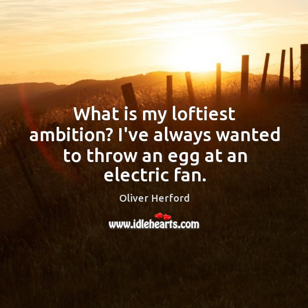 What is my loftiest ambition? I've always wanted to throw an egg at an electric fan. Oliver Herford Picture Quote