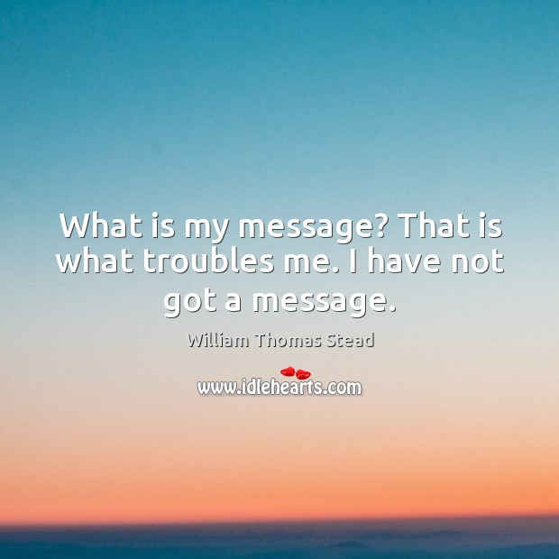 What is my message? That is what troubles me. I have not got a message. William Thomas Stead Picture Quote
