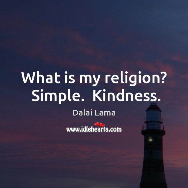 What is my religion?  Simple.  Kindness. Image