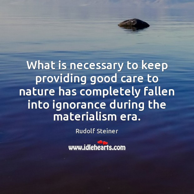 What is necessary to keep providing good care to nature has completely Rudolf Steiner Picture Quote