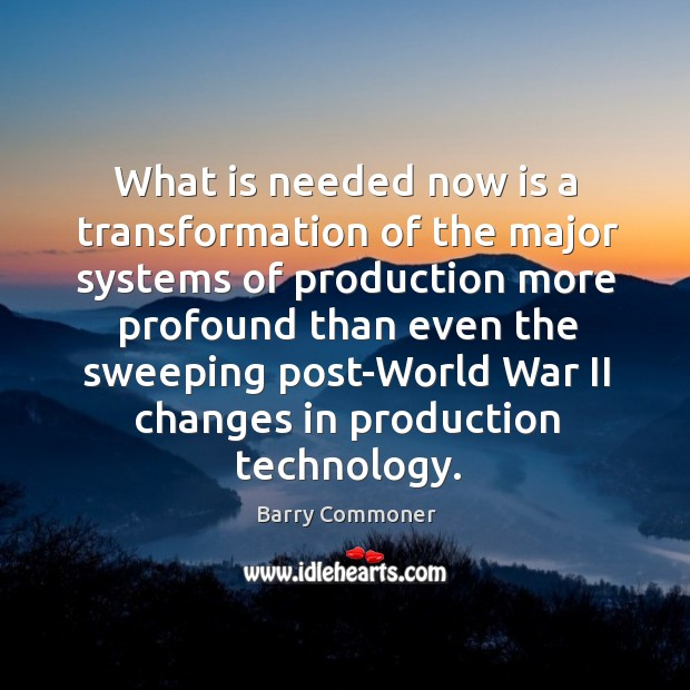 What is needed now is a transformation of the major systems of production more profound Image