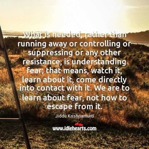 What is needed, rather than running away or controlling or suppressing or Jiddu Krishnamurti Picture Quote