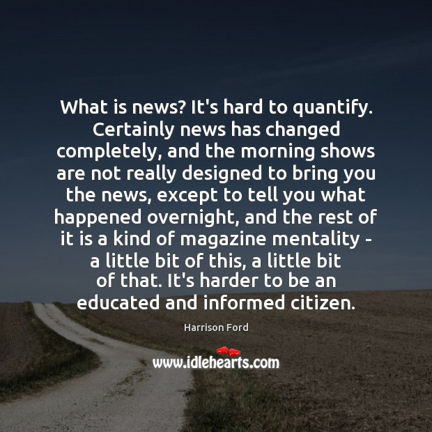 What is news? It's hard to quantify. Certainly news has changed completely, Harrison Ford Picture Quote