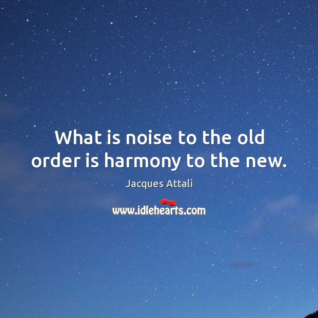 Image, What is noise to the old order is harmony to the new.