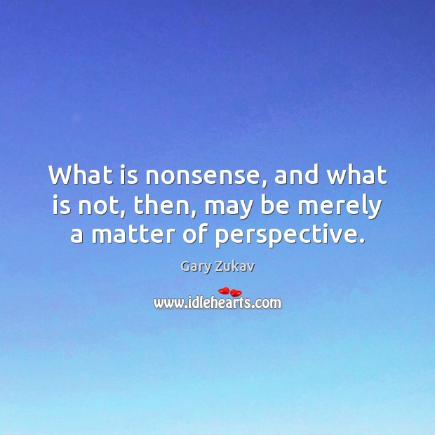 What is nonsense, and what is not, then, may be merely a matter of perspective. Gary Zukav Picture Quote