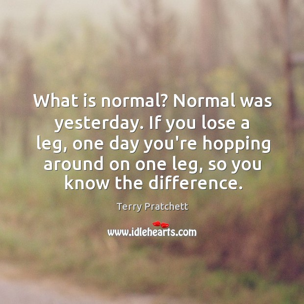 What is normal? Normal was yesterday. If you lose a leg, one Image
