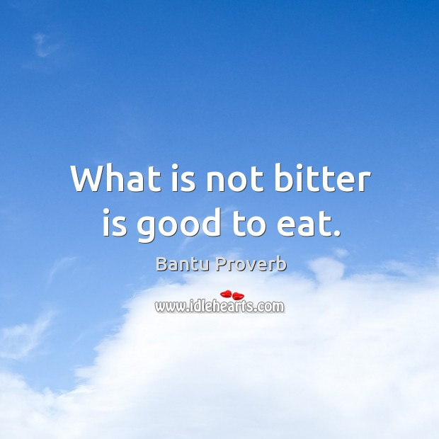 What is not bitter is good to eat. Bantu Proverbs Image