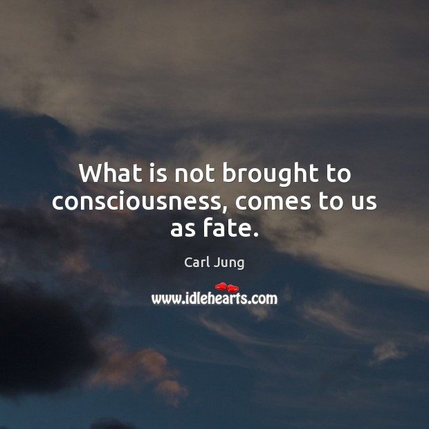 What is not brought to consciousness, comes to us as fate. Image