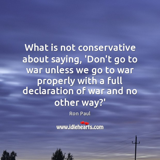 What is not conservative about saying, 'Don't go to war unless we Ron Paul Picture Quote