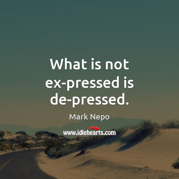 What is not ex-pressed is de-pressed. Mark Nepo Picture Quote