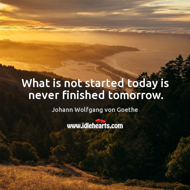 What is not started today is never finished tomorrow. Image