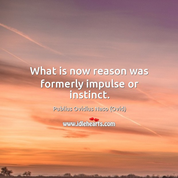 What is now reason was formerly impulse or instinct. Image