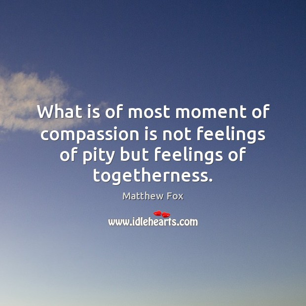 What is of most moment of compassion is not feelings of pity but feelings of togetherness. Matthew Fox Picture Quote
