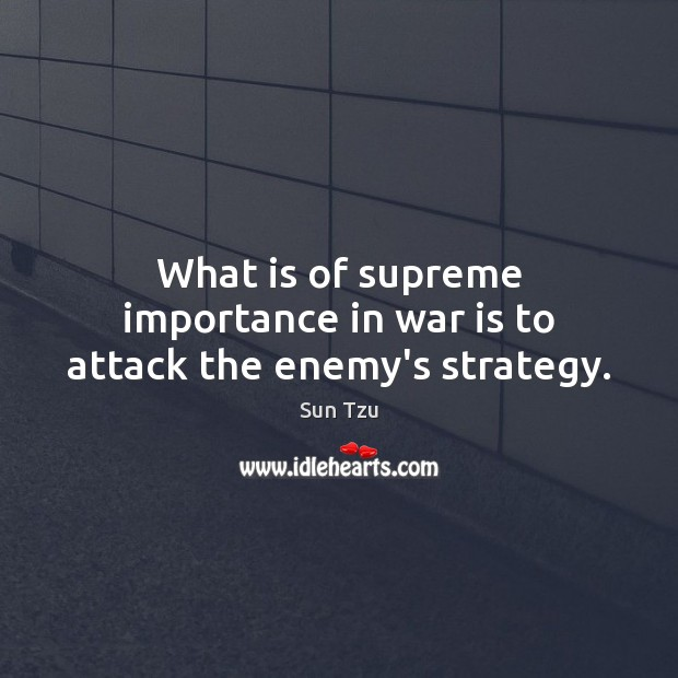 What is of supreme importance in war is to attack the enemy's strategy. Image