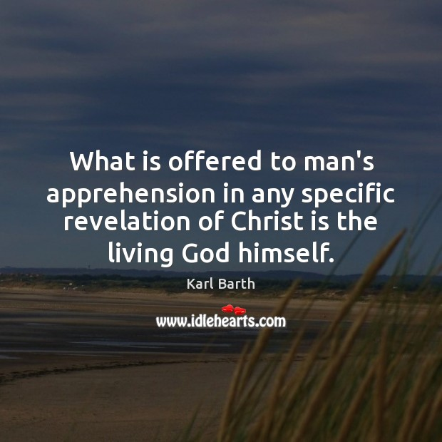 What is offered to man's apprehension in any specific revelation of Christ Karl Barth Picture Quote