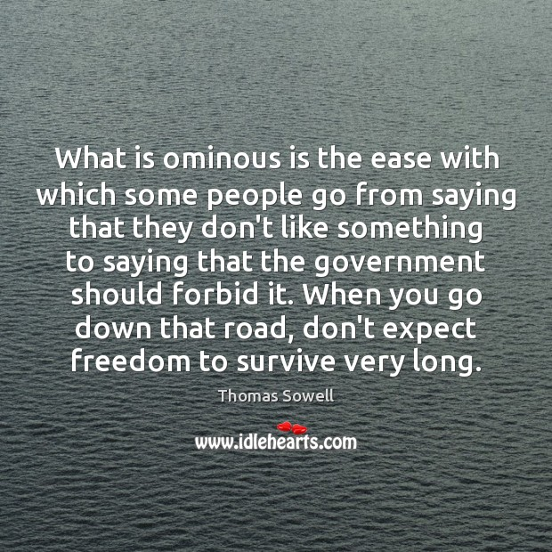 What is ominous is the ease with which some people go from Thomas Sowell Picture Quote
