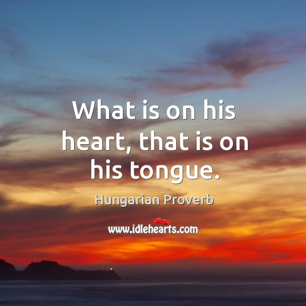 What is on his heart, that is on his tongue. Image