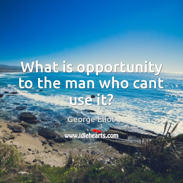 What is opportunity to the man who cant use it? George Eliot Picture Quote