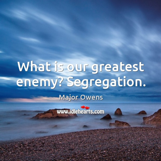 What is our greatest enemy? segregation. Major Owens Picture Quote