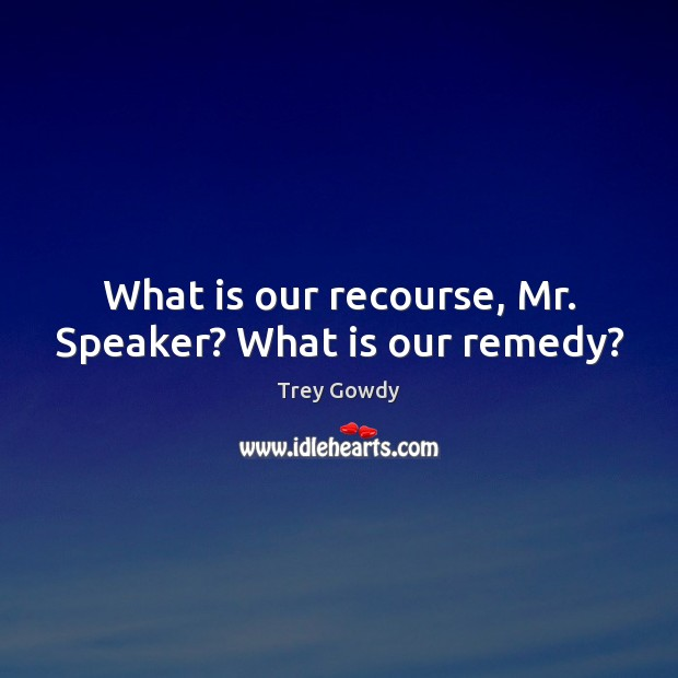 What is our recourse, Mr. Speaker? What is our remedy? Image