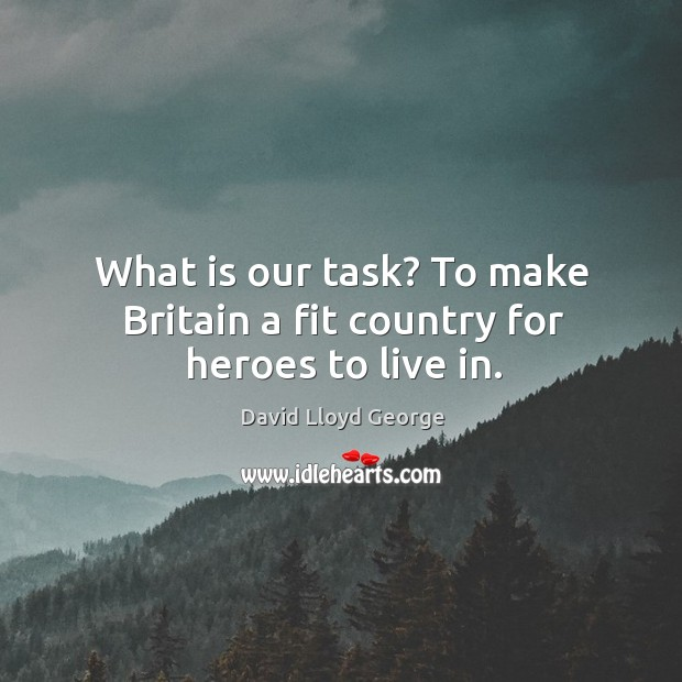What is our task? to make britain a fit country for heroes to live in. David Lloyd George Picture Quote