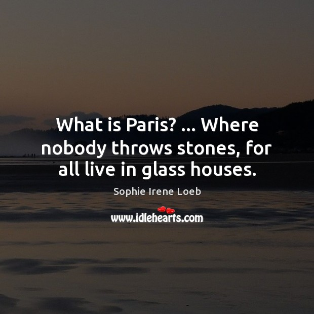 What is Paris? … Where nobody throws stones, for all live in glass houses. Sophie Irene Loeb Picture Quote