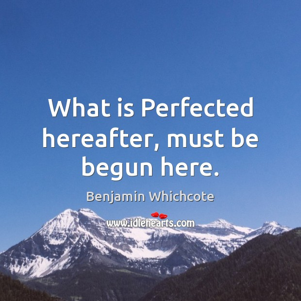 What is Perfected hereafter, must be begun here. Benjamin Whichcote Picture Quote