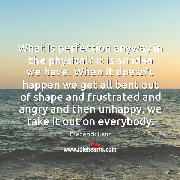 What is perfection anyway in the physical? It is an idea we Image
