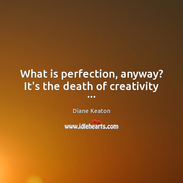 What is perfection, anyway? It's the death of creativity … Diane Keaton Picture Quote